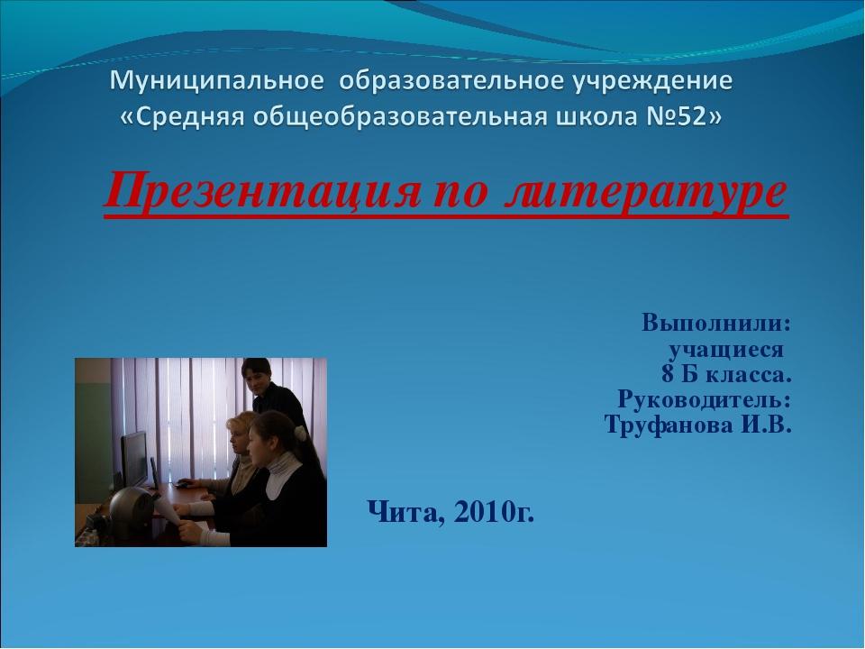 Презентация по литературе Выполнили: учащиеся 8 Б класса. Руководитель: Труфа...