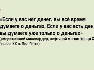«Если у вас нет денег, вы всё время думаете о деньгах, Если у вас есть деньги