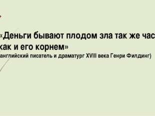 «Деньги бывают плодом зла так же часто, как и его корнем» (английский писател