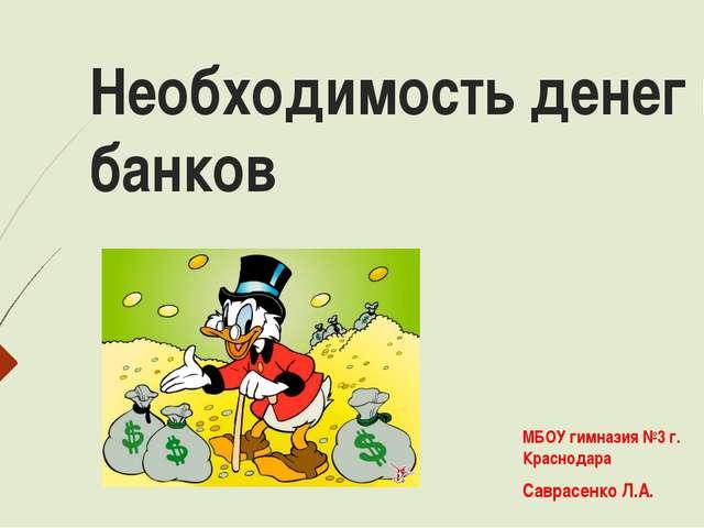 Необходимость денег и банков МБОУ гимназия №3 г. Краснодара Саврасенко Л.А.