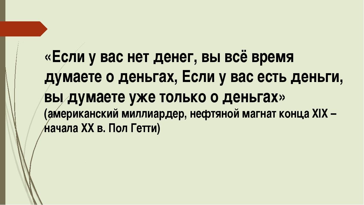 «Если у вас нет денег, вы всё время думаете о деньгах, Если у вас есть деньги...