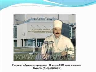 Гавриил Абрамович родился 21 июня 1921 года в городе Кусары (Азербайджан )