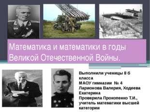 Математика и математики в годы Великой Отечественной Войны. Выполнили ученицы
