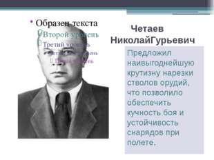 Четаев НиколайГурьевич Предложил наивыгоднейшую крутизну нарезки стволов оруд