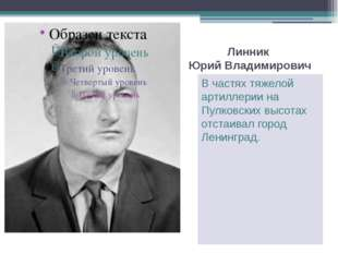 Линник Юрий Владимирович В частях тяжелой артиллерии на Пулковских высотах от