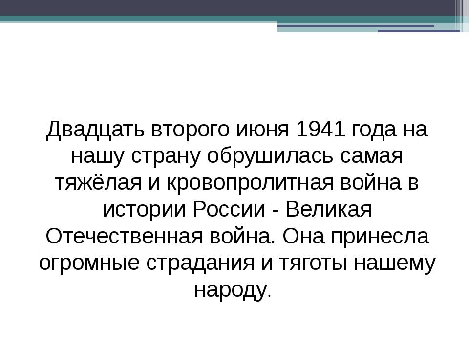 Двадцать второго июня 1941 года на нашу страну обрушилась самая тяжёлая и кр...