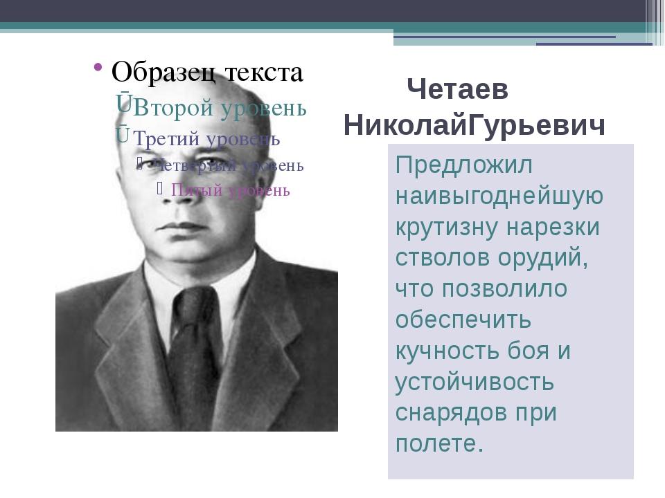 Четаев НиколайГурьевич Предложил наивыгоднейшую крутизну нарезки стволов оруд...
