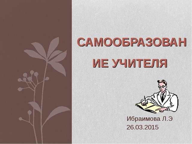 Ибраимова Л.Э 26.03.2015 САМООБРАЗОВАНИЕ УЧИТЕЛЯ