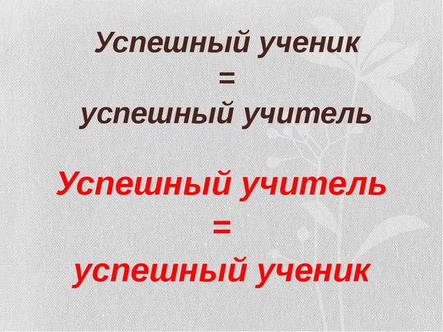 Успешный ученик = успешный учитель Успешный учитель = успешный ученик