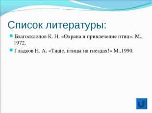 Список литературы: Благосклонов К. Н. «Охрана и привлечение птиц». М., 1972.