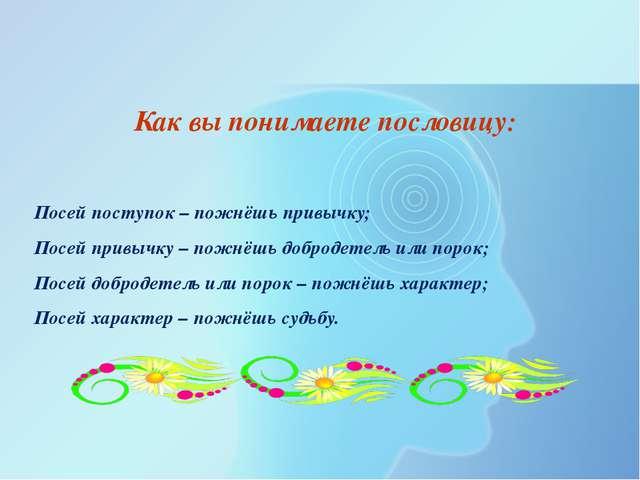Как вы понимаете пословицу:  Посей поступок – пожнёшь привычку; Посей привыч...