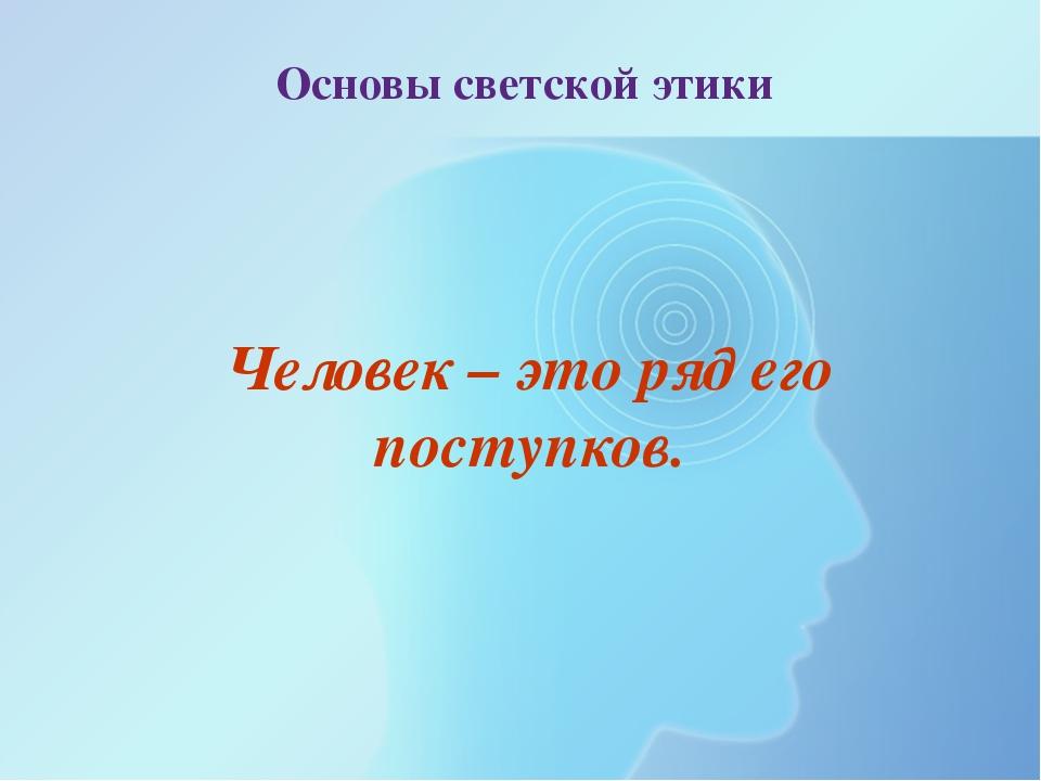 Основы светской этики Человек – это ряд его поступков.