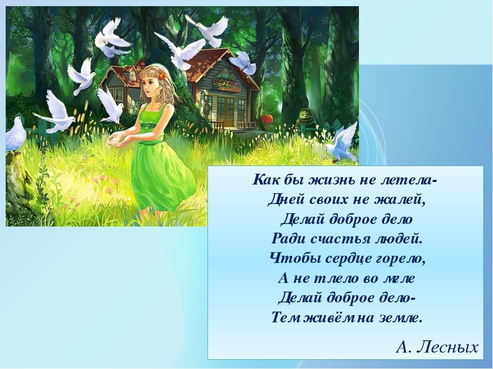 Как бы жизнь не летела- Дней своих не жалей, Делай доброе дело Ради счастья...