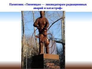 Памятник «Тюменцам— ликвидаторам радиационных аварий икатастроф»