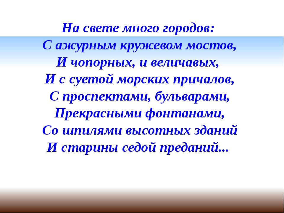 На свете много городов: С ажурным кружевом мостов, И чопорных, и величавых, И...