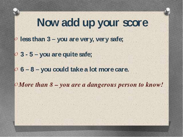Now add up your score less than 3 – you are very, very safe; 3 - 5 – you are...
