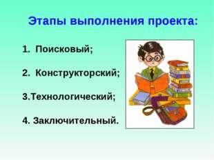 Этапы выполнения проекта: 1. Поисковый; 2. Конструкторский; 3.Технологически
