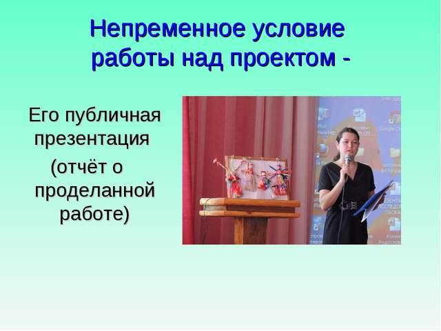 Непременное условие работы над проектом - Его публичная презентация (отчёт о...