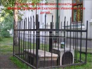 Территория Знаменского монастыря. Могила Трубецкой Екатерины Ивановны и ее де