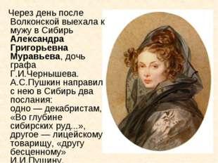 Через день после Волконской выехала к мужу в Сибирь Александра Григорьевна М