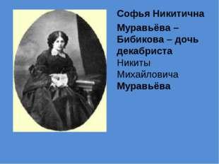 Софья Никитична Муравьёва – Бибикова – дочь декабриста Никиты Михайловича Мур
