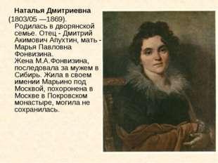 Наталья Дмитриевна (1803/05 —1869). Родилась в дворянской семье. Отец - Дмит