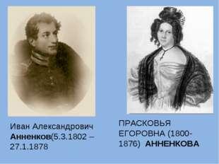 ПРАСКОВЬЯ ЕГОРОВНА (1800-1876) АННЕНКОВА Иван Александрович Анненков(5.3.1802
