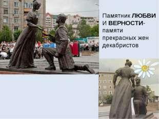Памятник ЛЮБВИ И ВЕРНОСТИ- памяти прекрасных жен декабристов
