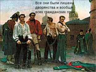 Все они были лишены дворянства и вообще всех гражданских прав