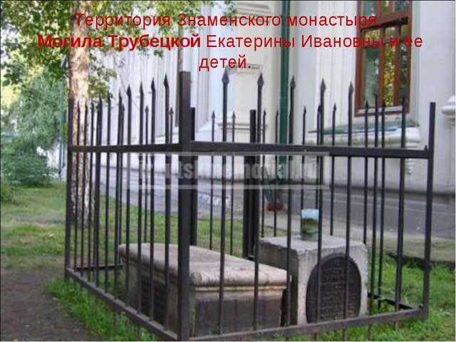 Территория Знаменского монастыря. Могила Трубецкой Екатерины Ивановны и ее де...