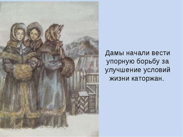 Дамы начали вести упорную борьбу за улучшение условий жизни каторжан.