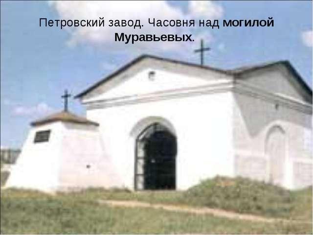 Петровский завод. Часовня над могилой Муравьевых.