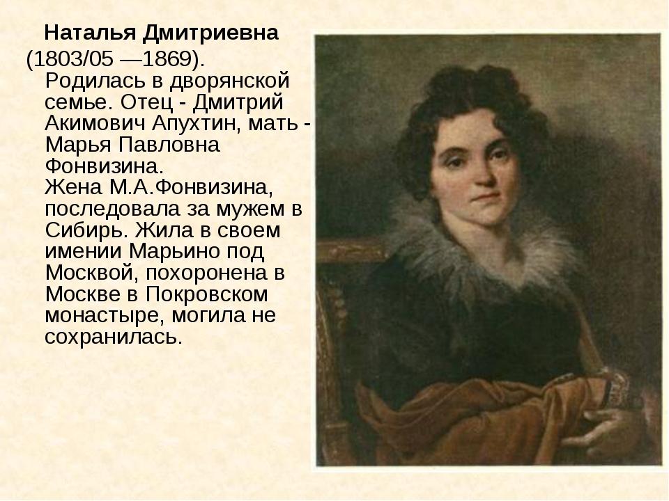Наталья Дмитриевна (1803/05 —1869). Родилась в дворянской семье. Отец - Дмит...