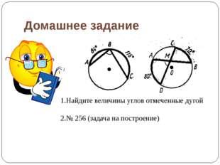 Домашнее задание 1.Найдите величины углов отмеченные дугой 2.№ 256 (задача на