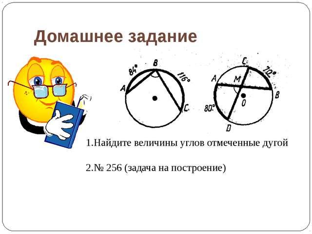 Домашнее задание 1.Найдите величины углов отмеченные дугой 2.№ 256 (задача на...
