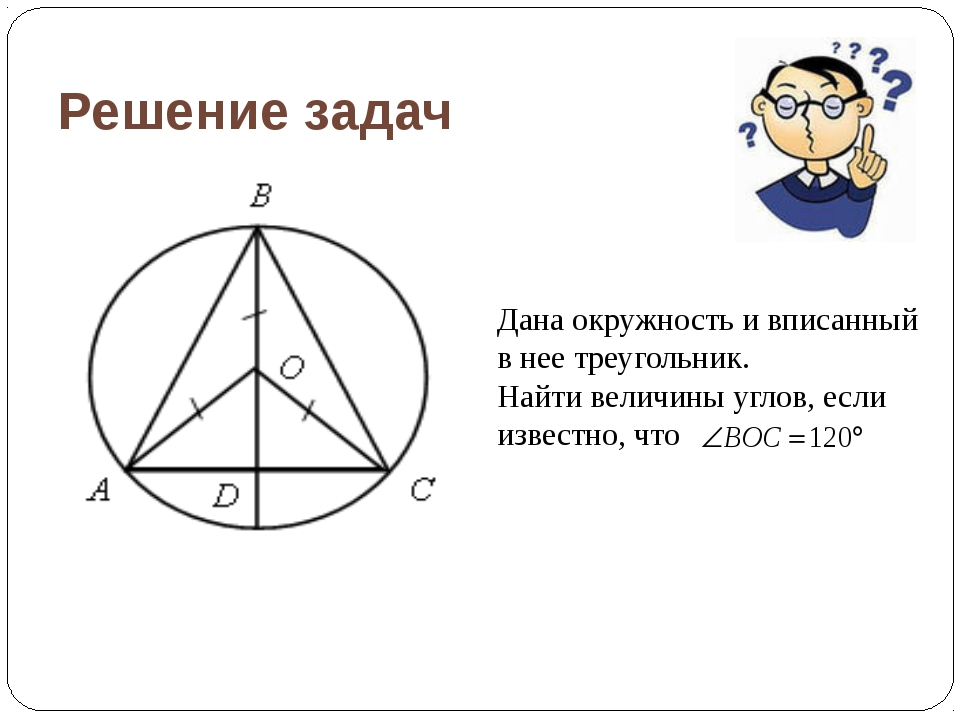 Решение задач Дана окружность и вписанный в нее треугольник. Найти величины у...
