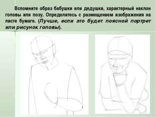 Вспомните образ бабушки или дедушки, характерный наклон головы или позу. Опре