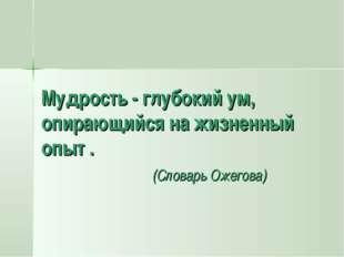 Мудрость - глубокий ум, опирающийся на жизненный опыт . (Словарь Ожегова)
