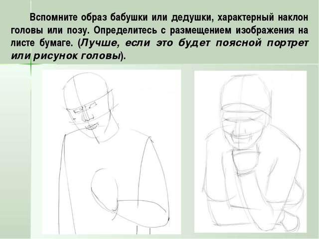 Вспомните образ бабушки или дедушки, характерный наклон головы или позу. Опре...