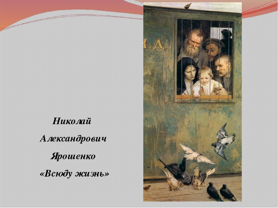 Николай Александрович Ярошенко «Всюду жизнь»