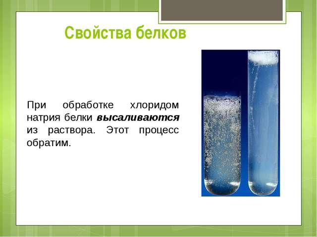 Свойства белков При обработке хлоридом натрия белки высаливаются из раствора....