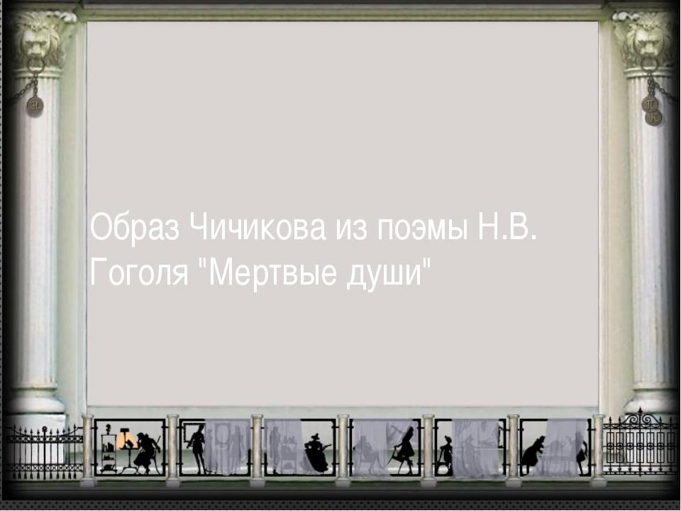 """Образ Чичикова из поэмы Н.В. Гоголя """"Мертвые души"""""""