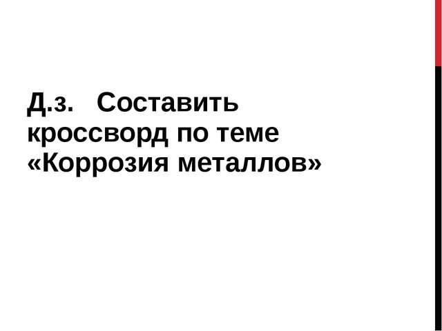 Д.з. Составить кроссворд по теме «Коррозия металлов»