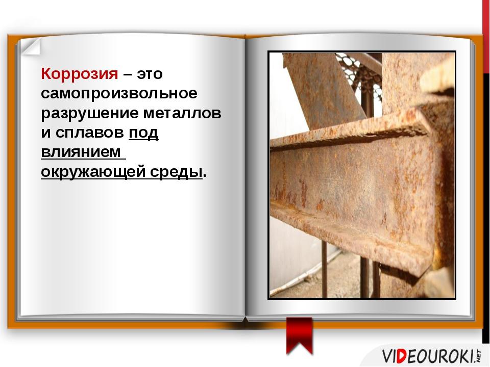Коррозия – это самопроизвольное разрушение металлов и сплавов под влиянием ок...