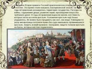 Екатерина Вторая правила Россией практически всю вторую половину 18 столетия.