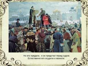 Но его предали, и он предстал перед судом. Естественно его осудили и казнили.