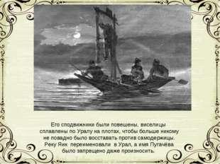 Его сподвижники были повешены, виселицы сплавлены по Уралу на плотах, чтобы б