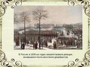 В России в 1830-ых годах свирепствовала реакция, начавшаяся после восстания д