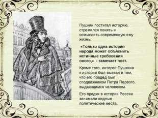 Пушкин постигал историю, стремился понять и осмыслить современную ему жизнь.