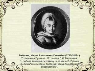 Бабушка, Мария Алексеевна Ганнибал (1745-1818г.) Урожденная Пушкина. По слова